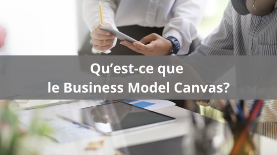 Qu'est-ce que le Business Model Canvas